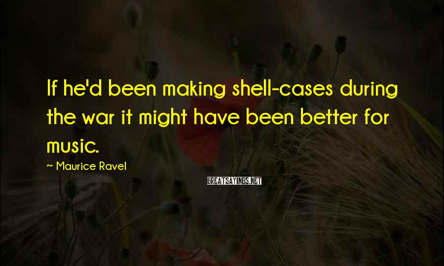 Maurice Ravel Sayings: If he'd been making shell-cases during the war it might have been better for music.