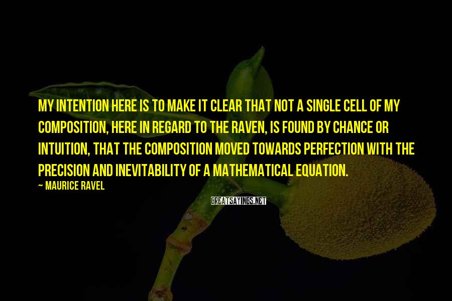 Maurice Ravel Sayings: My intention here is to make it clear that not a single cell of my