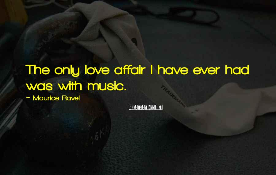Maurice Ravel Sayings: The only love affair I have ever had was with music.