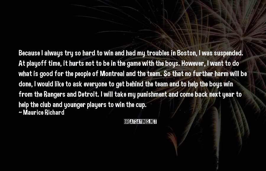 Maurice Richard Sayings: Because I always try so hard to win and had my troubles in Boston, I