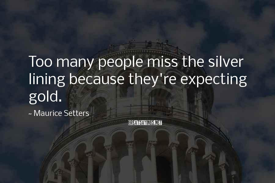 Maurice Setters Sayings: Too many people miss the silver lining because they're expecting gold.