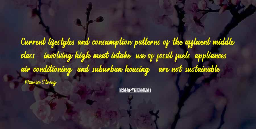 Maurice Strong Sayings: Current lifestyles and consumption patterns of the affluent middle class - involving high meat intake,