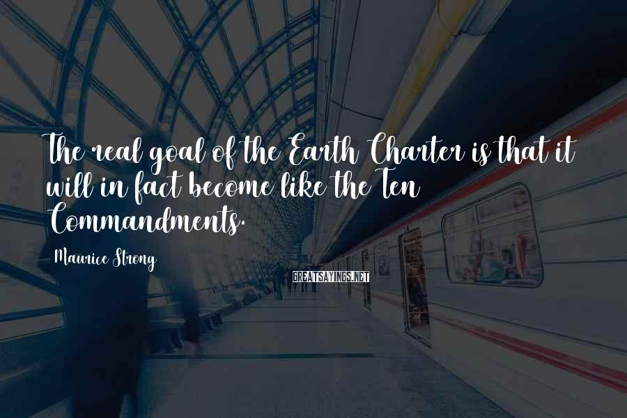 Maurice Strong Sayings: The real goal of the Earth Charter is that it will in fact become like