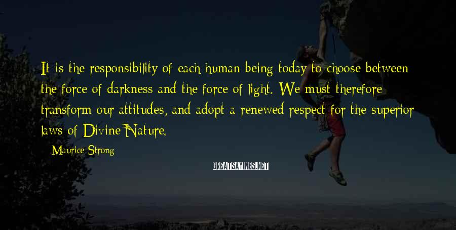 Maurice Strong Sayings: It is the responsibility of each human being today to choose between the force of