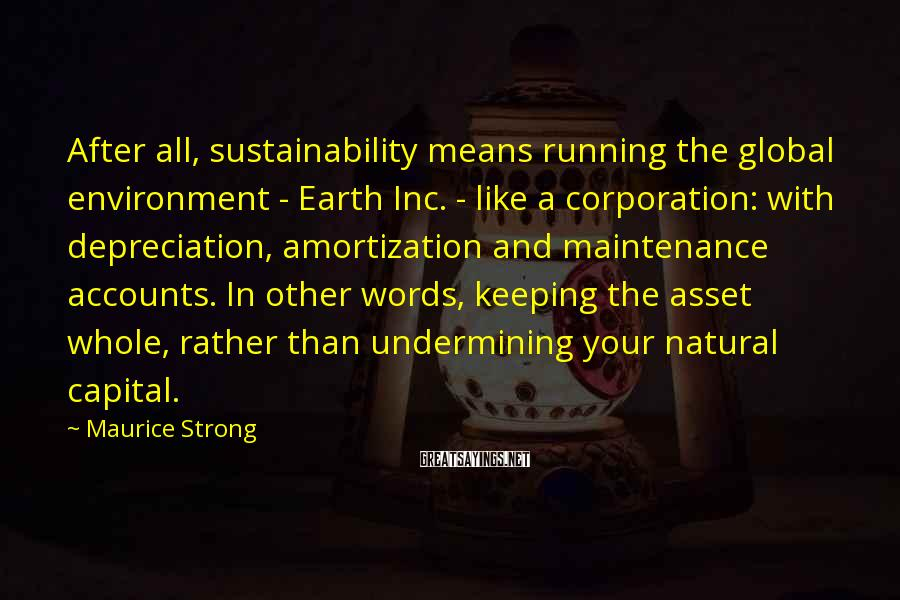 Maurice Strong Sayings: After all, sustainability means running the global environment - Earth Inc. - like a corporation: