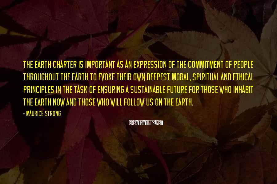 Maurice Strong Sayings: The Earth Charter is important as an expression of the commitment of people throughout the