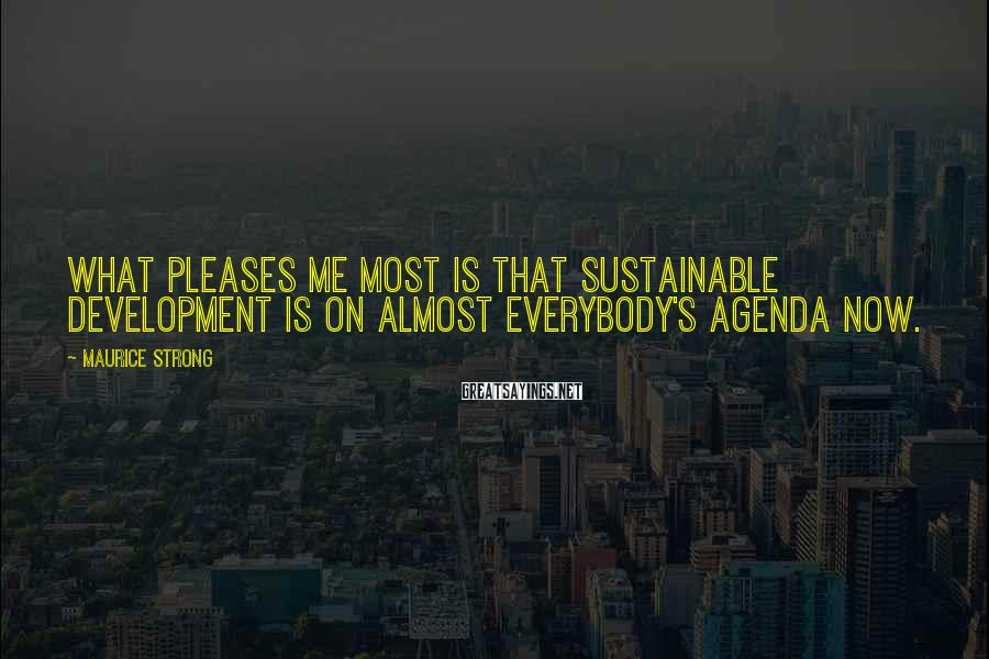 Maurice Strong Sayings: What pleases me most is that sustainable development is on almost everybody's agenda now.