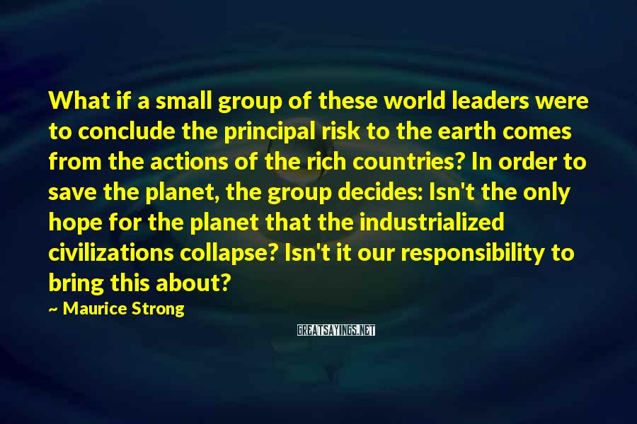 Maurice Strong Sayings: What if a small group of these world leaders were to conclude the principal risk