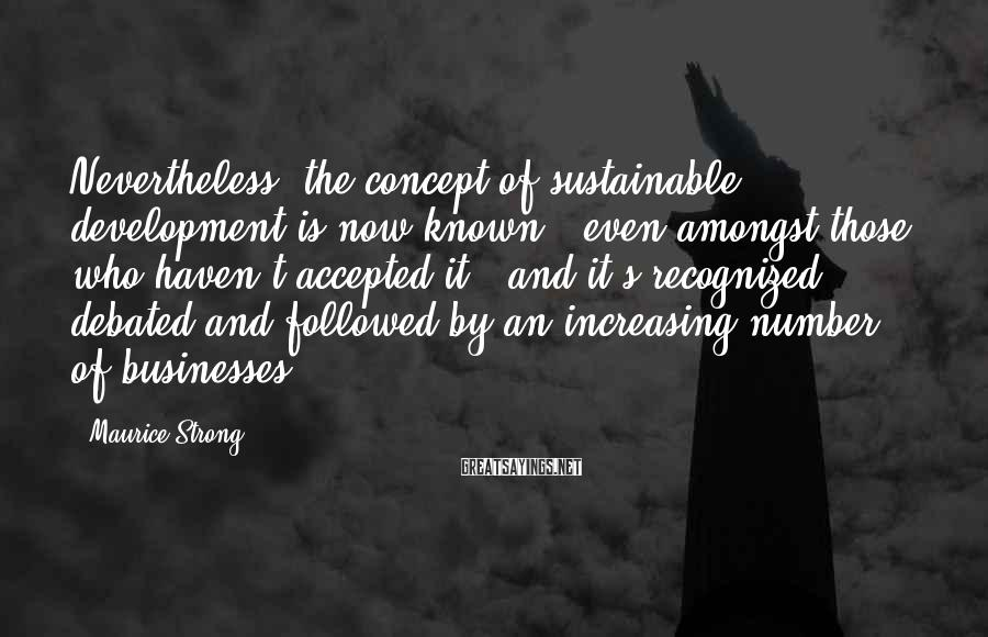 Maurice Strong Sayings: Nevertheless, the concept of sustainable development is now known - even amongst those who haven't