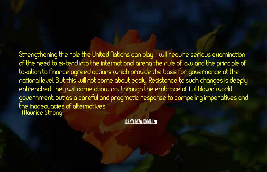 Maurice Strong Sayings: Strengthening the role the United Nations can play ... will require serious examination of the