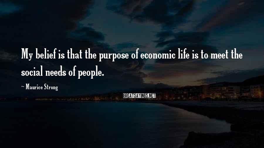 Maurice Strong Sayings: My belief is that the purpose of economic life is to meet the social needs