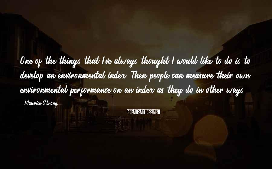 Maurice Strong Sayings: One of the things that I've always thought I would like to do is to