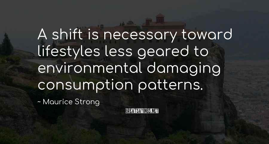 Maurice Strong Sayings: A shift is necessary toward lifestyles less geared to environmental damaging consumption patterns.
