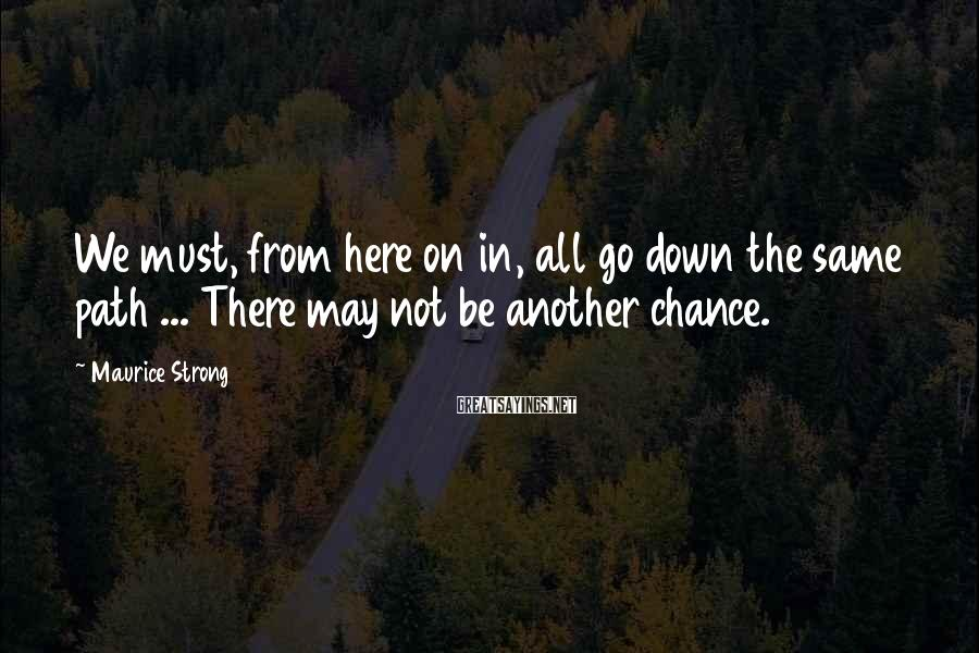 Maurice Strong Sayings: We must, from here on in, all go down the same path ... There may
