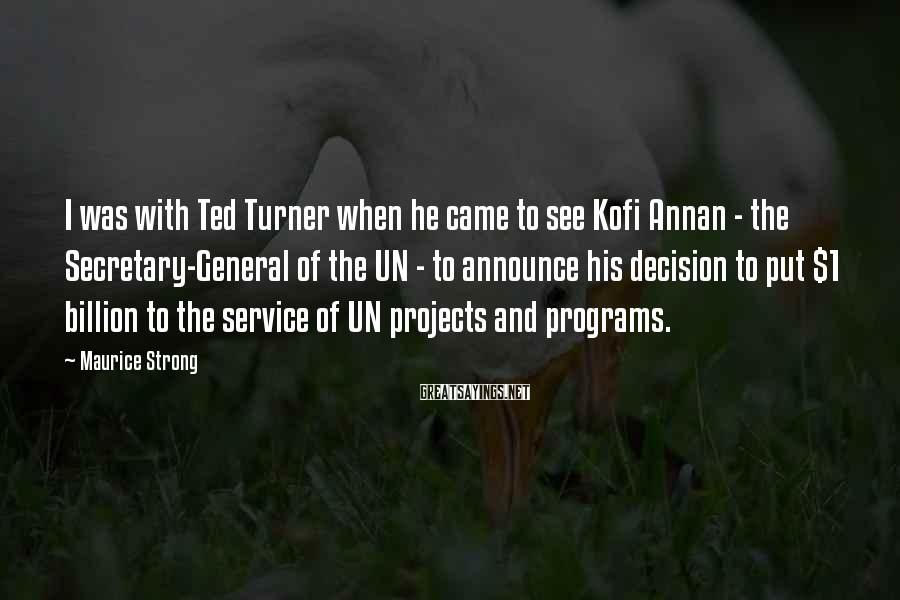 Maurice Strong Sayings: I was with Ted Turner when he came to see Kofi Annan - the Secretary-General