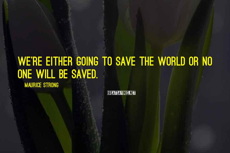 Maurice Strong Sayings: We're either going to save the world or no one will be saved.