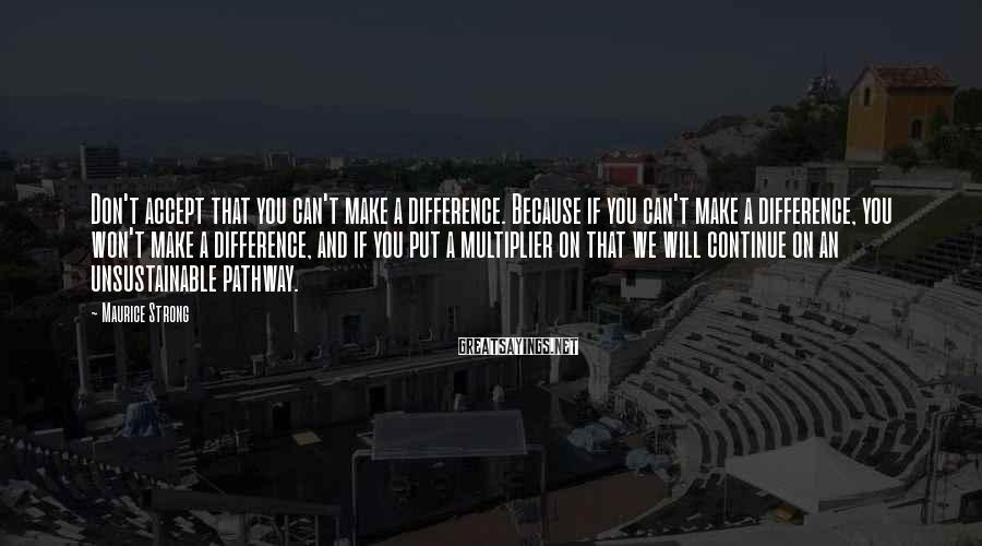 Maurice Strong Sayings: Don't accept that you can't make a difference. Because if you can't make a difference,