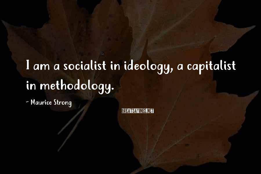 Maurice Strong Sayings: I am a socialist in ideology, a capitalist in methodology.