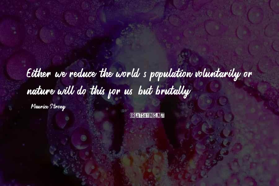 Maurice Strong Sayings: Either we reduce the world's population voluntarily or nature will do this for us, but