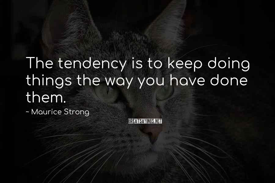 Maurice Strong Sayings: The tendency is to keep doing things the way you have done them.