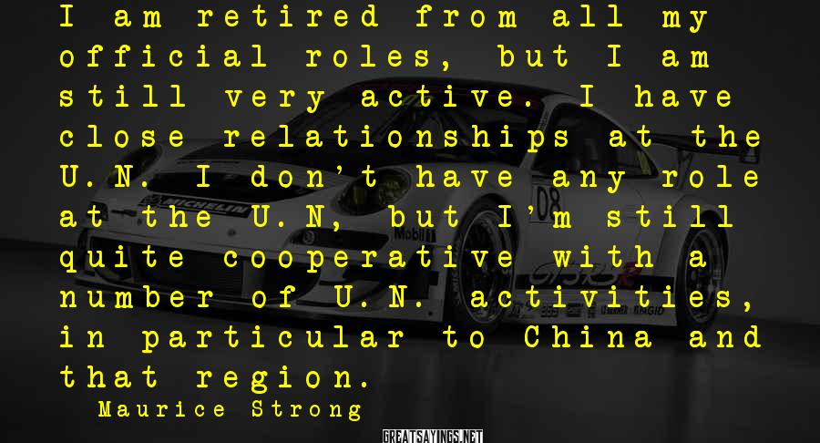 Maurice Strong Sayings: I am retired from all my official roles, but I am still very active. I