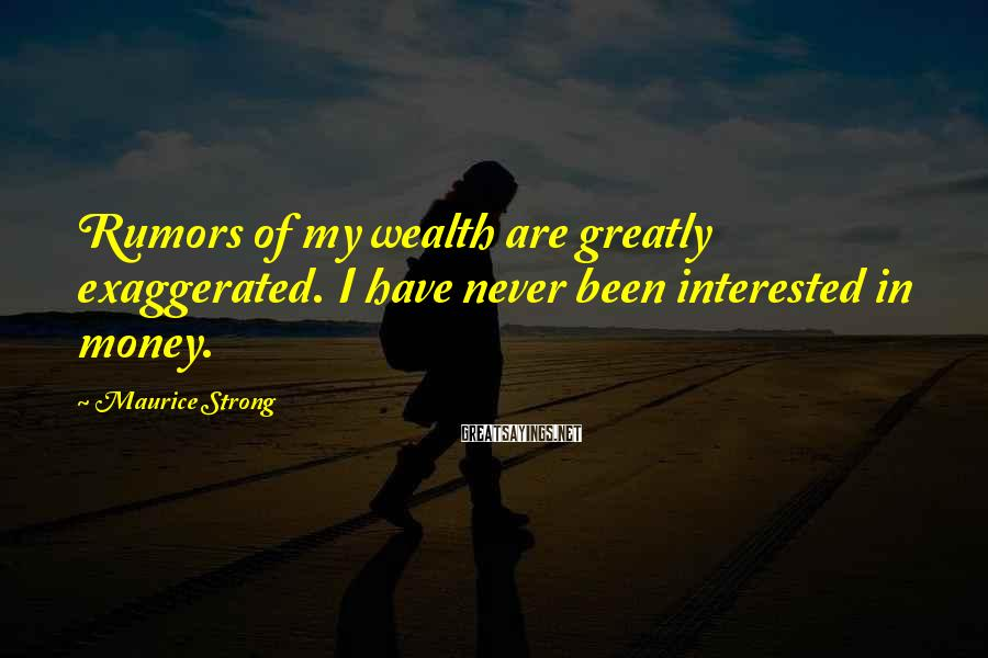 Maurice Strong Sayings: Rumors of my wealth are greatly exaggerated. I have never been interested in money.
