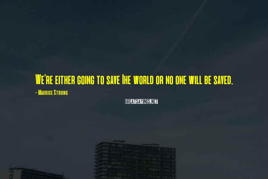 Maurice Strong Sayings: We're either going to save Ihe world or no one will be saved.