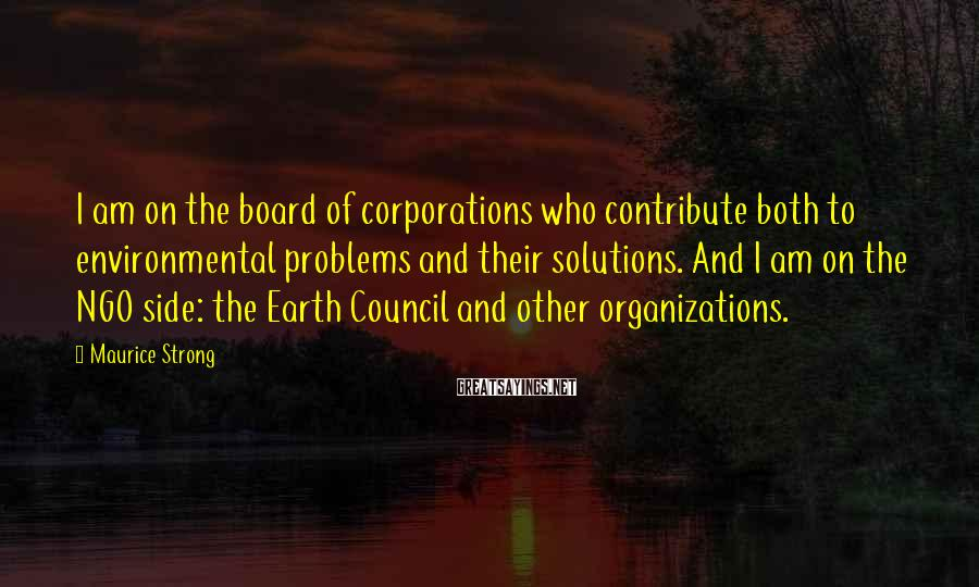 Maurice Strong Sayings: I am on the board of corporations who contribute both to environmental problems and their
