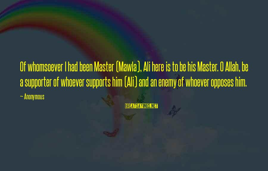 Mawla Sayings By Anonymous: Of whomsoever I had been Master (Mawla), Ali here is to be his Master. O