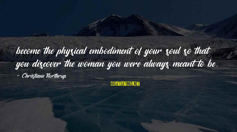 Mawla Sayings By Christiane Northrup: become the physical embodiment of your soul so that you discover the woman you were