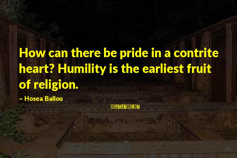 Mawla Sayings By Hosea Ballou: How can there be pride in a contrite heart? Humility is the earliest fruit of