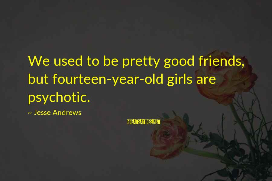 Mawla Sayings By Jesse Andrews: We used to be pretty good friends, but fourteen-year-old girls are psychotic.