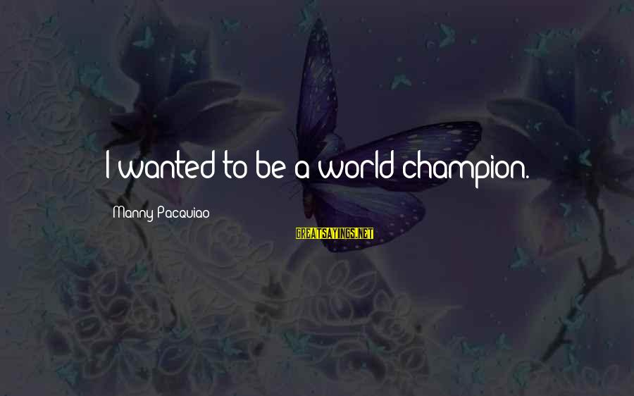 Mawla Sayings By Manny Pacquiao: I wanted to be a world champion.