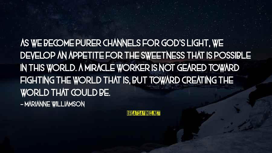 Mawla Sayings By Marianne Williamson: As we become purer channels for God's light, we develop an appetite for the sweetness