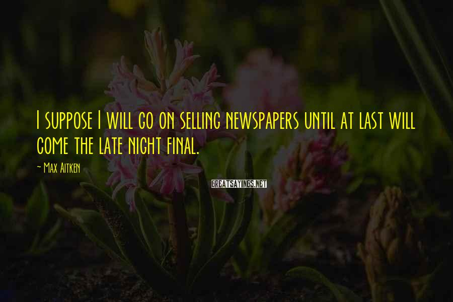Max Aitken Sayings: I suppose I will go on selling newspapers until at last will come the late