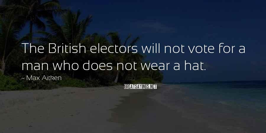 Max Aitken Sayings: The British electors will not vote for a man who does not wear a hat.