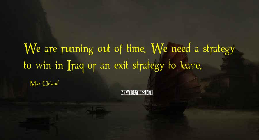 Max Cleland Sayings: We are running out of time. We need a strategy to win in Iraq or