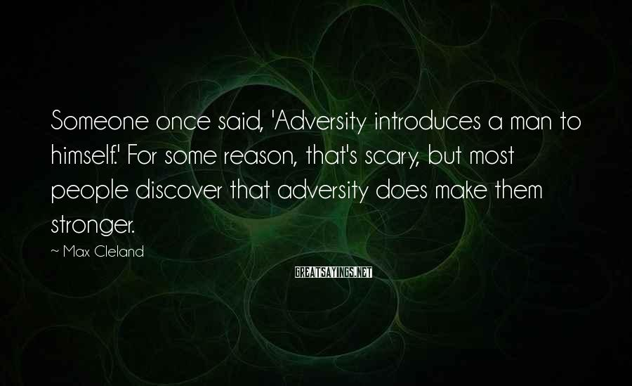 Max Cleland Sayings: Someone once said, 'Adversity introduces a man to himself.' For some reason, that's scary, but
