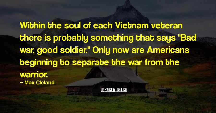 """Max Cleland Sayings: Within the soul of each Vietnam veteran there is probably something that says """"Bad war,"""
