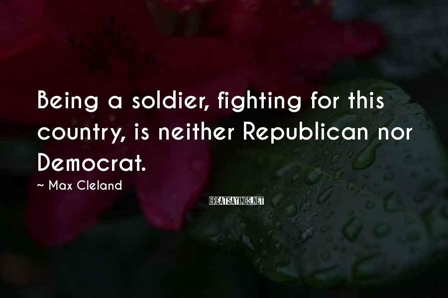 Max Cleland Sayings: Being a soldier, fighting for this country, is neither Republican nor Democrat.