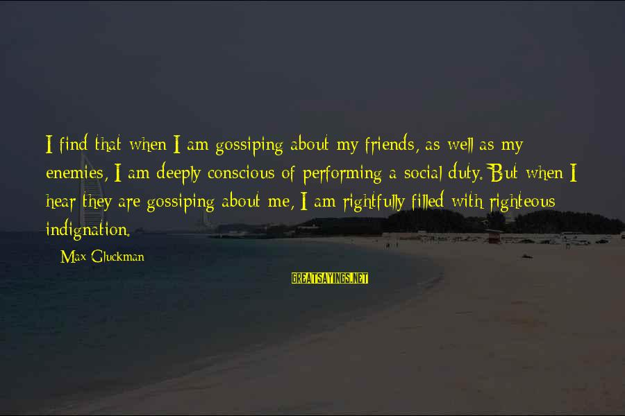 Max Gluckman Sayings By Max Gluckman: I find that when I am gossiping about my friends, as well as my enemies,