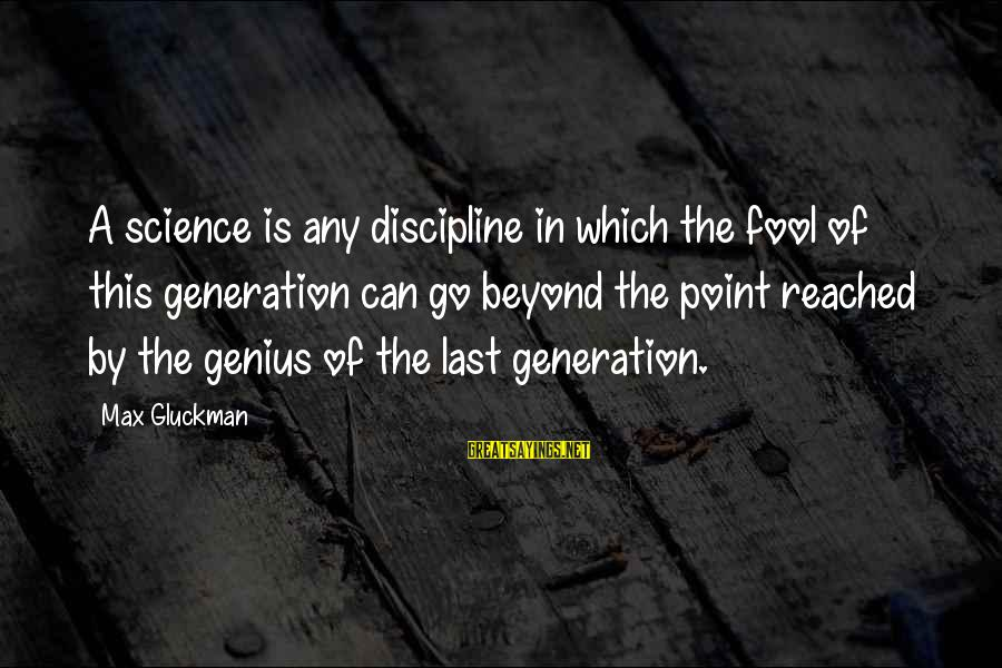 Max Gluckman Sayings By Max Gluckman: A science is any discipline in which the fool of this generation can go beyond