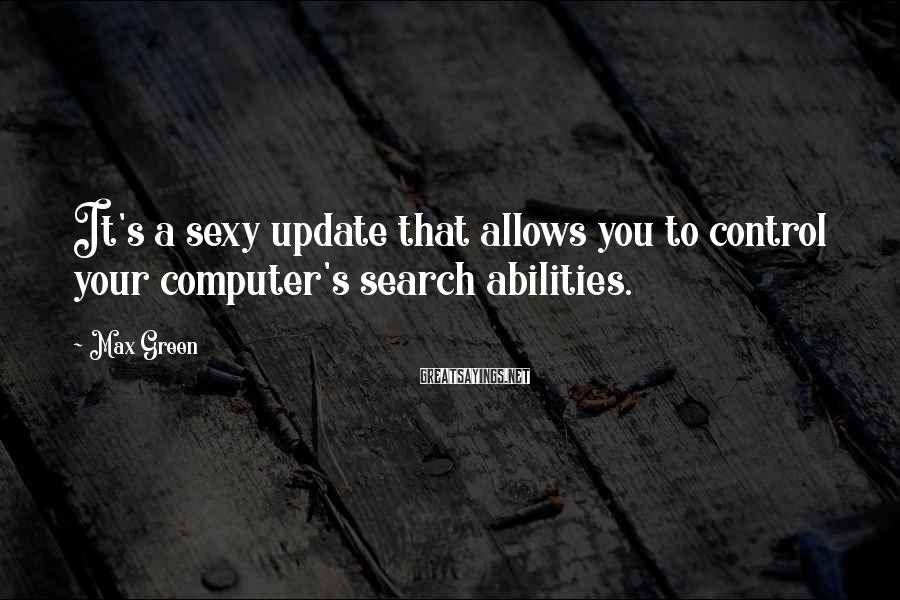 Max Green Sayings: It's a sexy update that allows you to control your computer's search abilities.