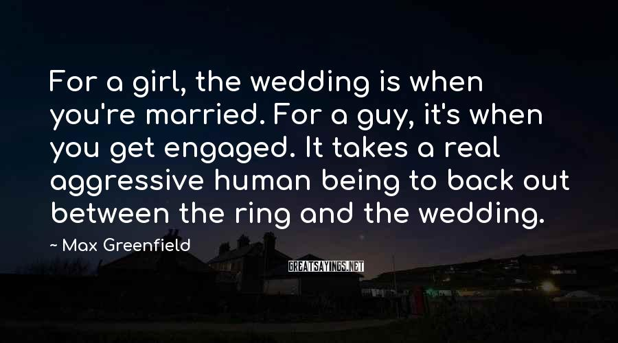 Max Greenfield Sayings: For a girl, the wedding is when you're married. For a guy, it's when you