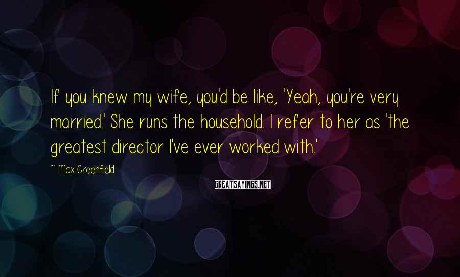 Max Greenfield Sayings: If you knew my wife, you'd be like, 'Yeah, you're very married.' She runs the