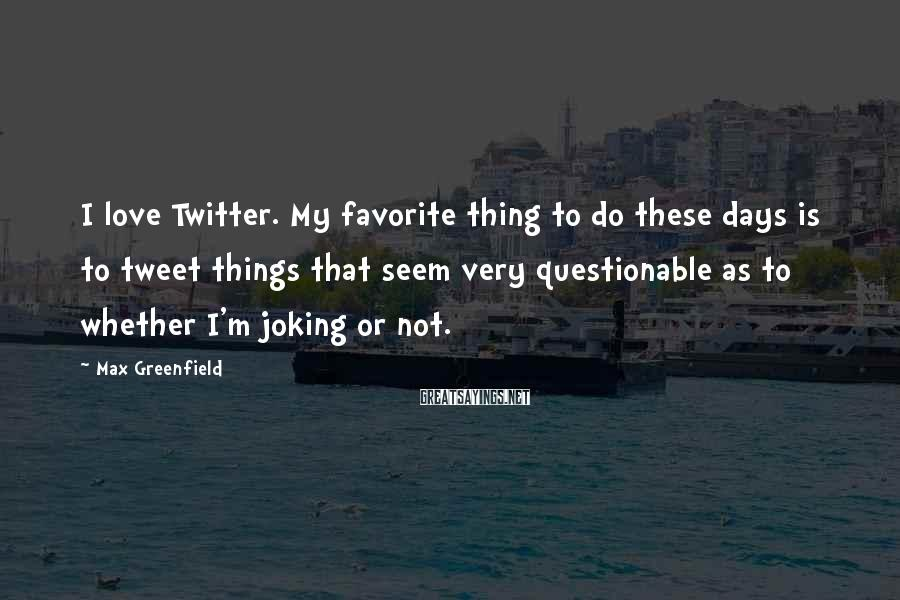 Max Greenfield Sayings: I love Twitter. My favorite thing to do these days is to tweet things that