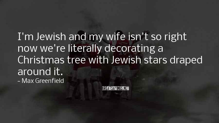 Max Greenfield Sayings: I'm Jewish and my wife isn't so right now we're literally decorating a Christmas tree