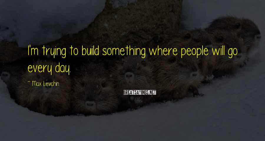 Max Levchin Sayings: I'm trying to build something where people will go every day.