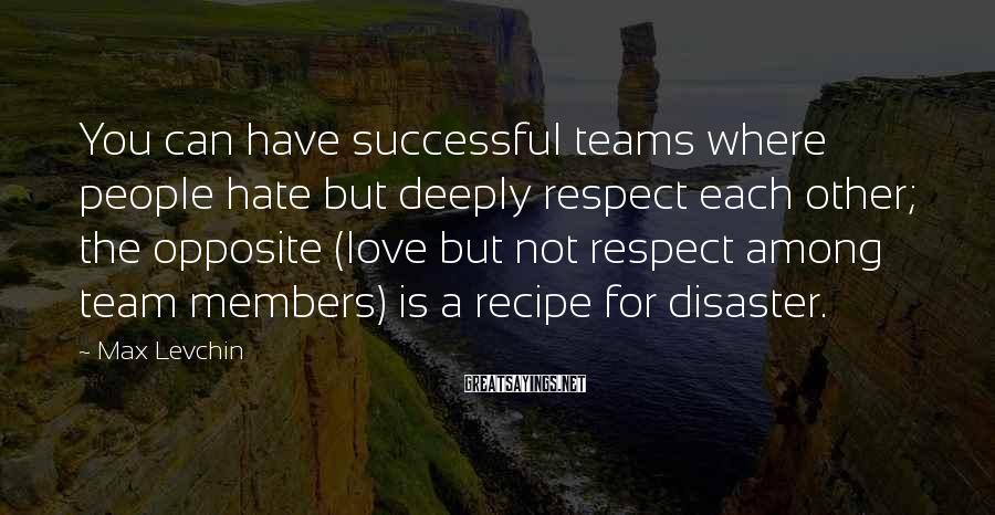 Max Levchin Sayings: You can have successful teams where people hate but deeply respect each other; the opposite