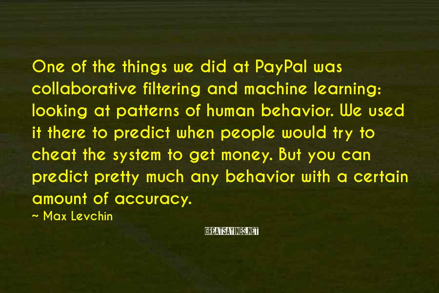Max Levchin Sayings: One of the things we did at PayPal was collaborative filtering and machine learning: looking